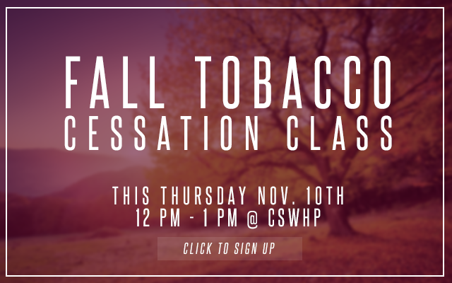 Fall Tobacco Cessation Class this Thursday Nov. 10th 12pm - 1pm at CSWHP. Click to sign up.